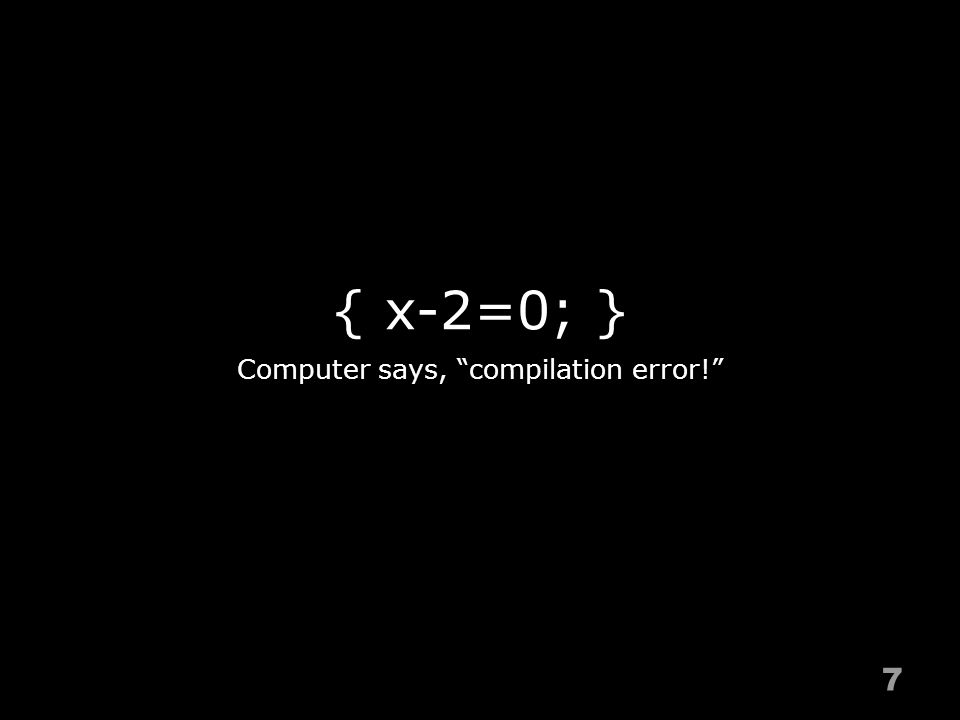 { x-2=0; } 7 Computer says, compilation error!