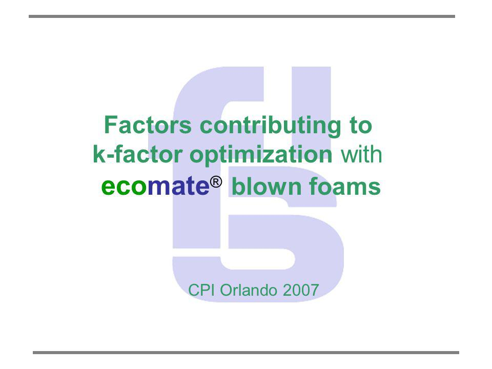 Factors contributing to k-factor optimization with ecomate ® blown foams CPI Orlando 2007