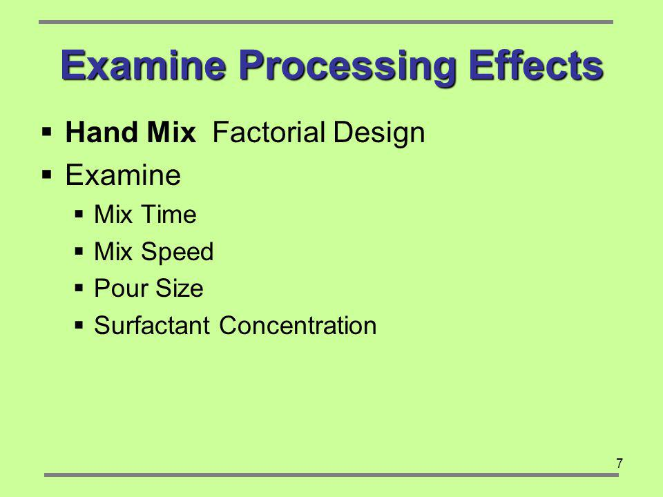 7 Examine Processing Effects Hand Mix Factorial Design Examine Mix Time Mix Speed Pour Size Surfactant Concentration