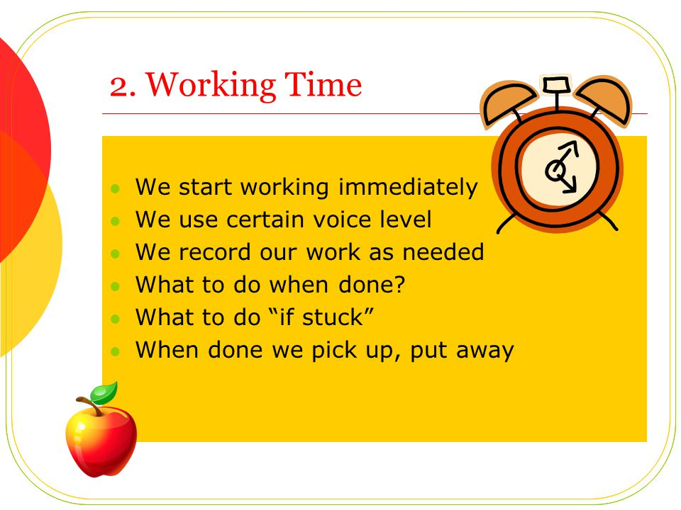 2. Working Time We start working immediately We use certain voice level We record our work as needed What to do when done? What to do if stuck When do