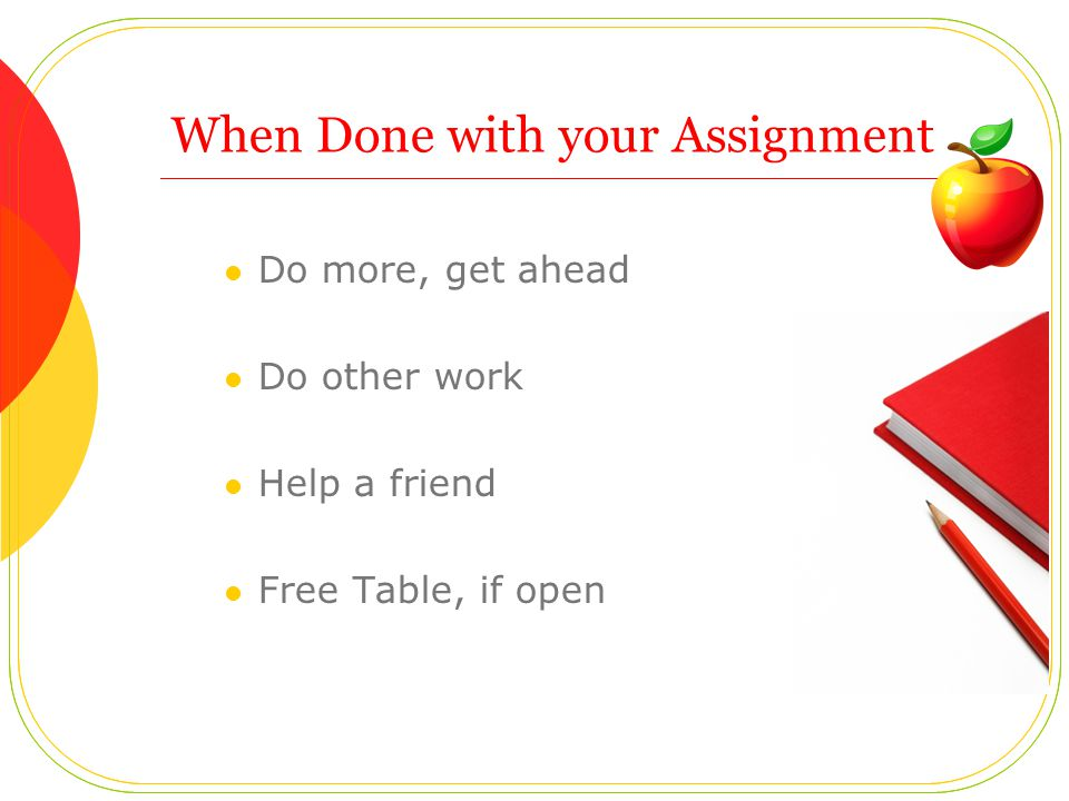 When Done with your Assignment Do more, get ahead Do other work Help a friend Free Table, if open