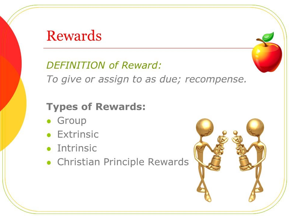 DEFINITION of Reward: To give or assign to as due; recompense.