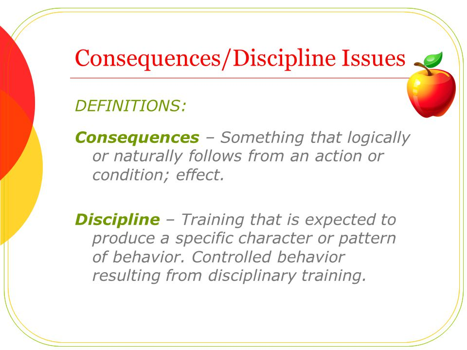 DEFINITIONS: Consequences – Something that logically or naturally follows from an action or condition; effect.