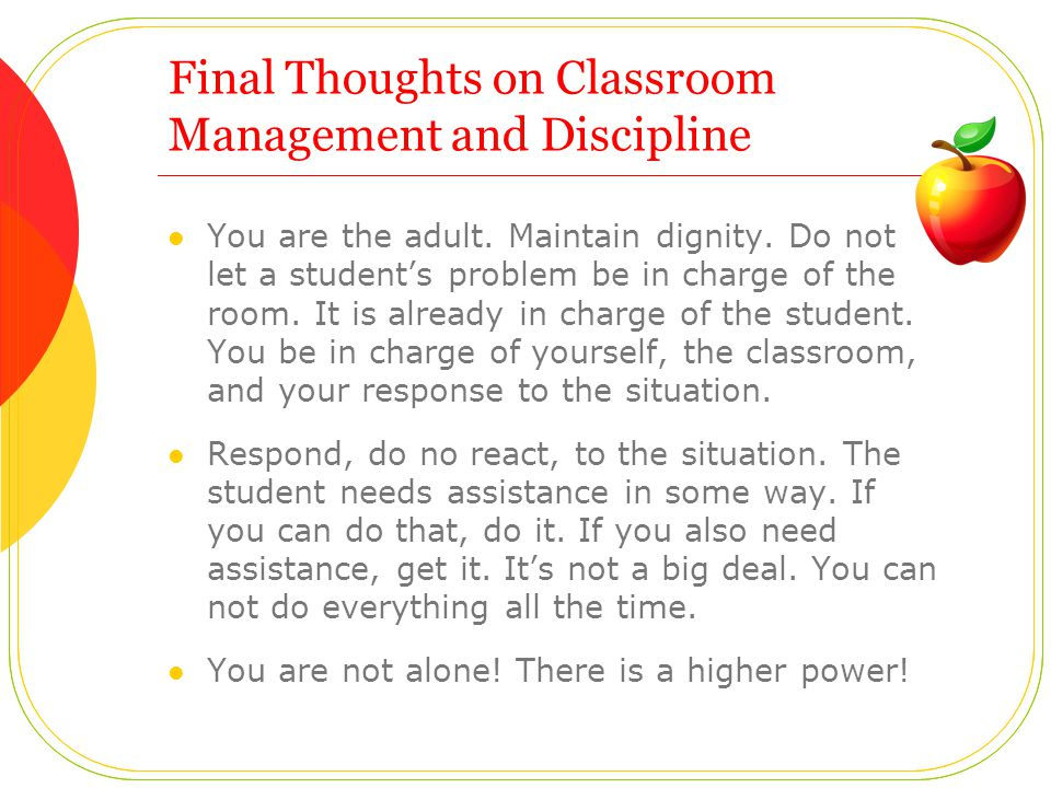 Final Thoughts on Classroom Management and Discipline You are the adult.