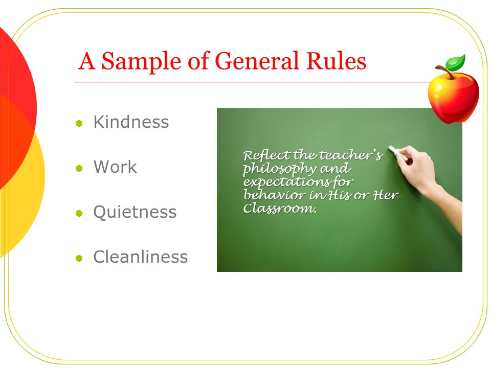 A Sample of General Rules Kindness Work Quietness Cleanliness Reflect the teachers philosophy and expectations for behavior in His or Her Classroom.