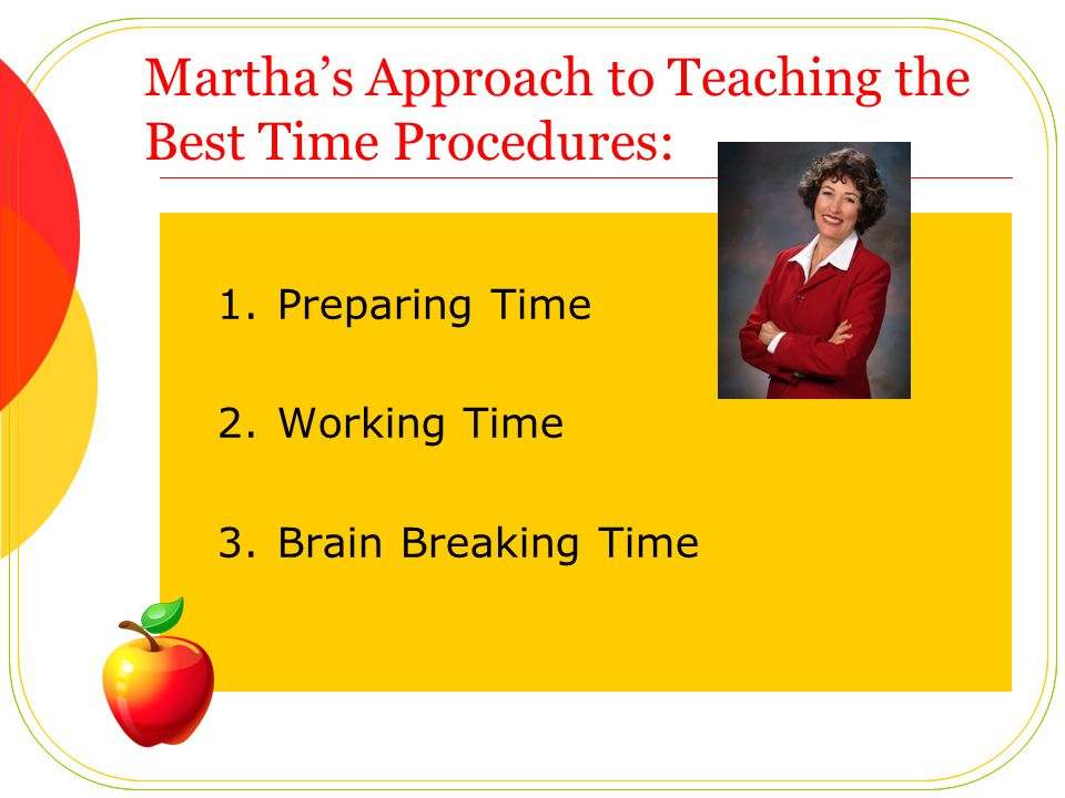 Marthas Approach to Teaching the Best Time Procedures: 1.Preparing Time 2.Working Time 3.Brain Breaking Time