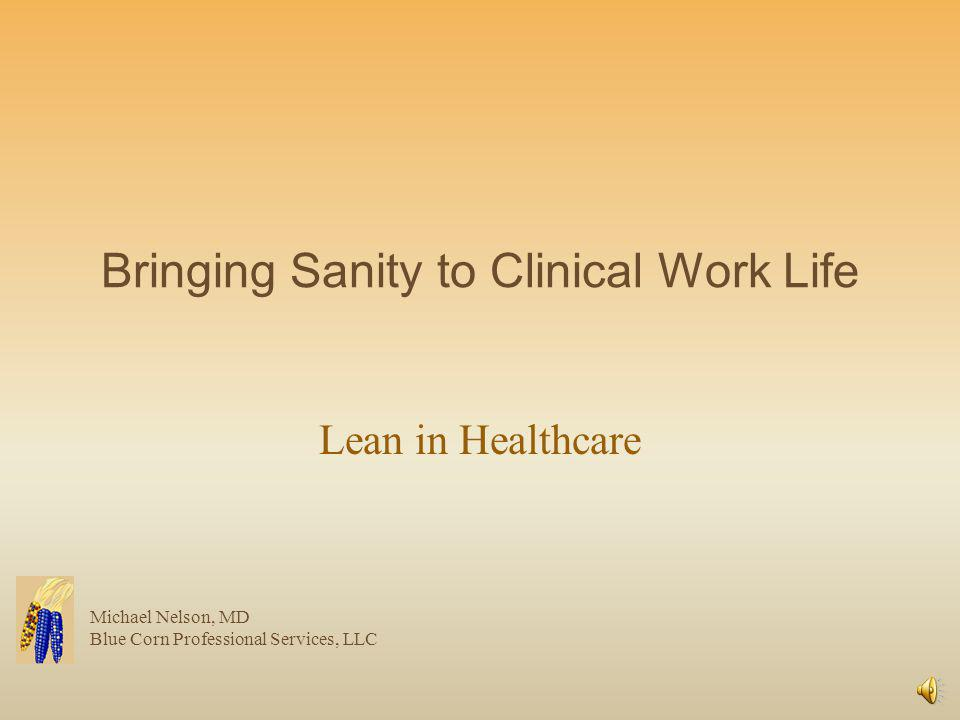 Bringing Sanity to Clinical Work Life Lean in Healthcare Michael Nelson, MD Blue Corn Professional Services, LLC