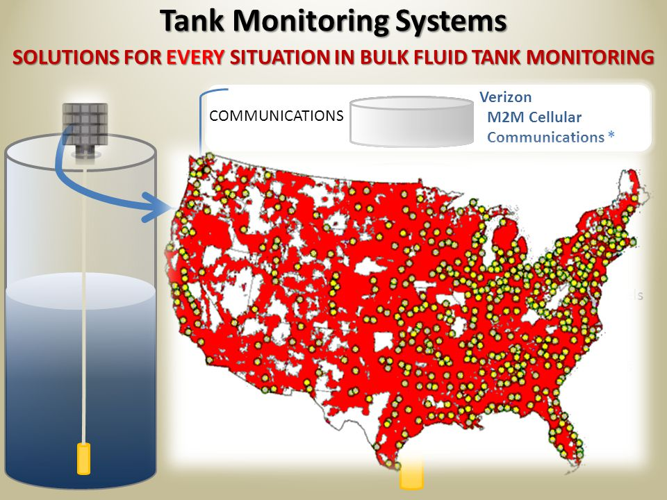 SOLUTIONS FOR EVERY SITUATION IN BULK FLUID TANK MONITORING Tank Monitoring Systems COMMUNICATIONS POWER SUPPLY DATA CONTROLLER SENSOR BASE Petrochemicals / Fuels Lubricants & Oils Chemicals Cryogenics / Compressed Gasses Water Battery Solar AC Power From 1 to 99 tanks Wire/Ethernet WiFi/RF Wireless Landline Telecom Cellular Wireless Satellite