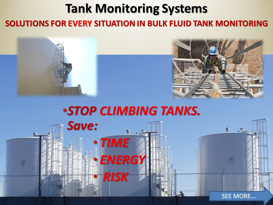 SOLUTIONS FOR EVERY SITUATION IN BULK FLUID TANK MONITORING Tank Monitoring Systems STOP CLIMBING TANKS TO FIND OUT.