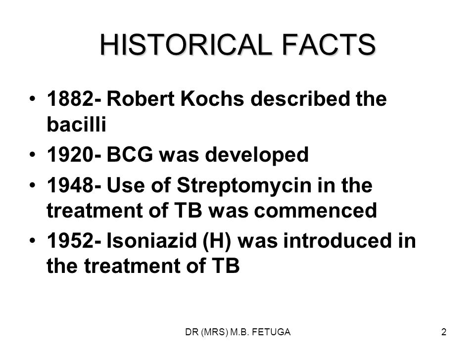 DR (MRS) M.B. FETUGA2 HISTORICAL FACTS 1882- Robert Kochs described the bacilli 1920- BCG was developed 1948- Use of Streptomycin in the treatment of
