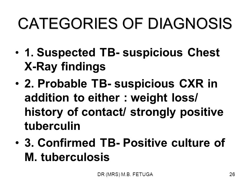 DR (MRS) M.B. FETUGA26 CATEGORIES OF DIAGNOSIS 1. Suspected TB- suspicious Chest X-Ray findings 2. Probable TB- suspicious CXR in addition to either :