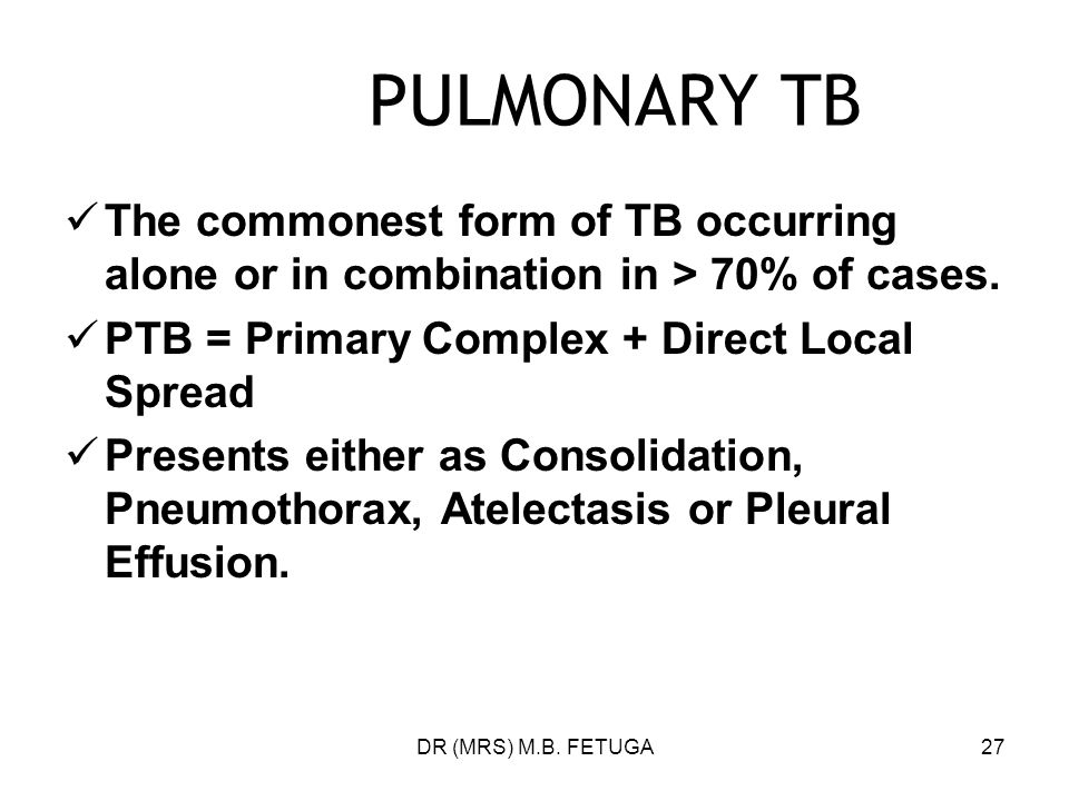 DR (MRS) M.B. FETUGA27 PULMONARY TB The commonest form of TB occurring alone or in combination in > 70% of cases. PTB = Primary Complex + Direct Local