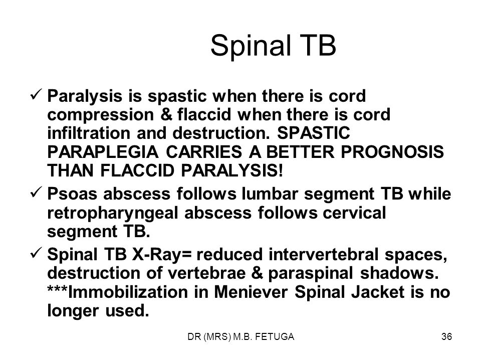 DR (MRS) M.B. FETUGA36 Spinal TB Paralysis is spastic when there is cord compression & flaccid when there is cord infiltration and destruction. SPASTI