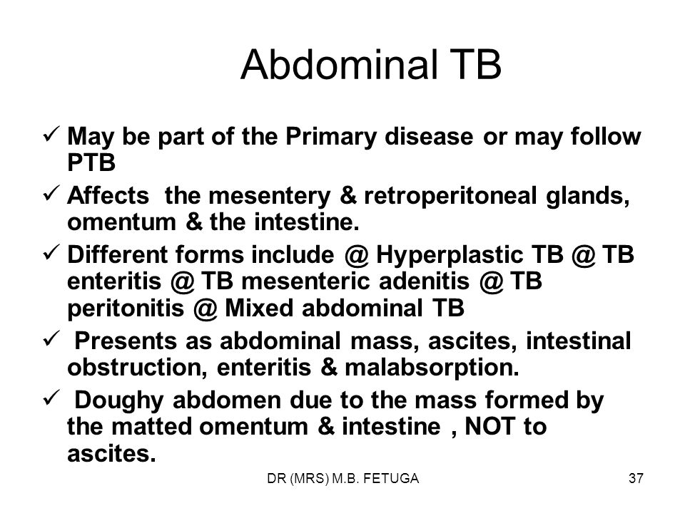DR (MRS) M.B. FETUGA37 Abdominal TB May be part of the Primary disease or may follow PTB Affects the mesentery & retroperitoneal glands, omentum & the