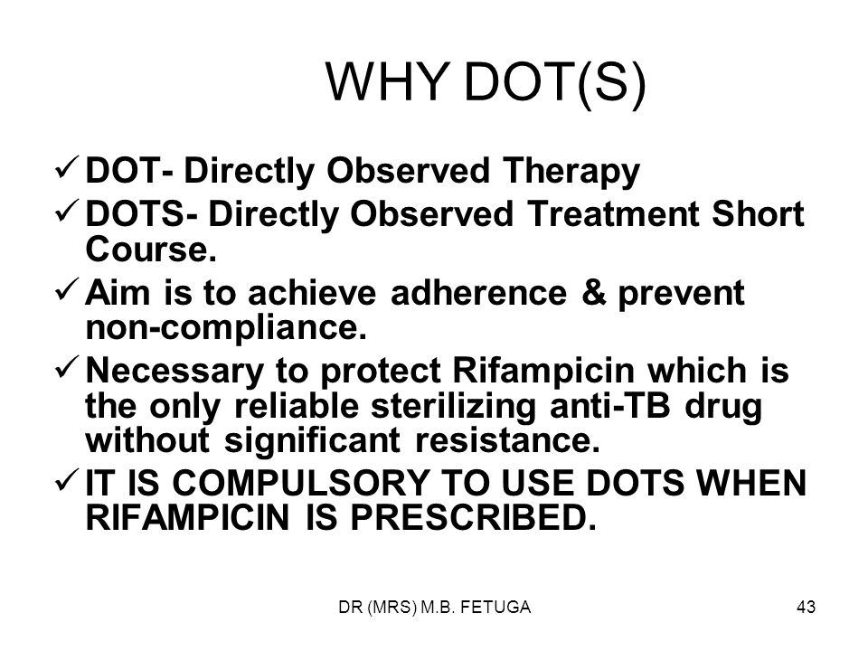 DR (MRS) M.B. FETUGA43 WHY DOT(S) DOT- Directly Observed Therapy DOTS- Directly Observed Treatment Short Course. Aim is to achieve adherence & prevent