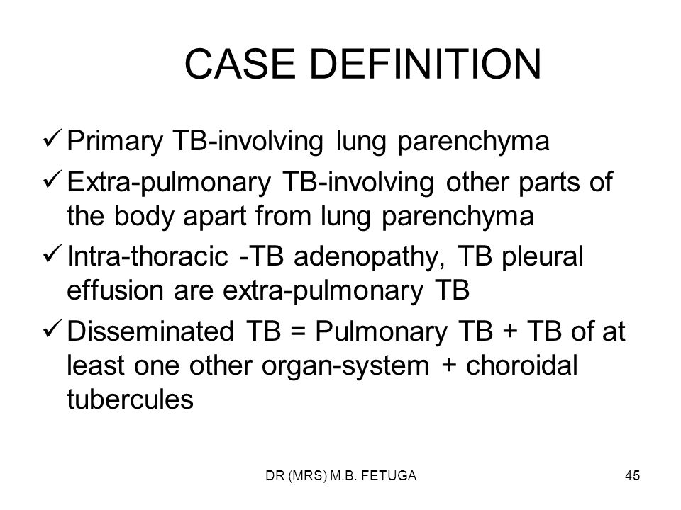 DR (MRS) M.B. FETUGA45 CASE DEFINITION Primary TB-involving lung parenchyma Extra-pulmonary TB-involving other parts of the body apart from lung paren
