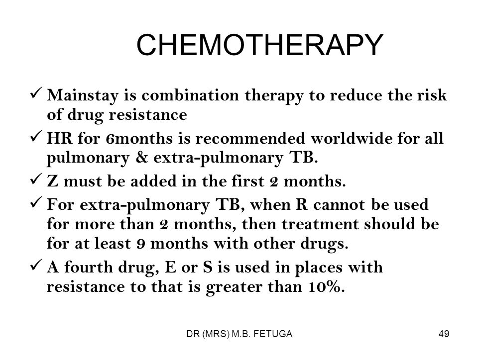 DR (MRS) M.B. FETUGA49 CHEMOTHERAPY Mainstay is combination therapy to reduce the risk of drug resistance HR for 6months is recommended worldwide for