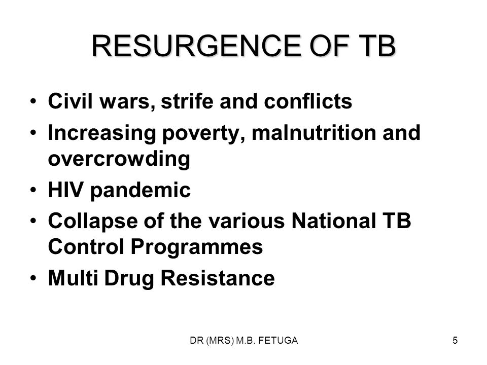 DR (MRS) M.B. FETUGA5 RESURGENCE OF TB Civil wars, strife and conflicts Increasing poverty, malnutrition and overcrowding HIV pandemic Collapse of the