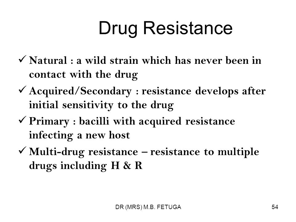 DR (MRS) M.B. FETUGA54 Drug Resistance Natural : a wild strain which has never been in contact with the drug Acquired/Secondary : resistance develops