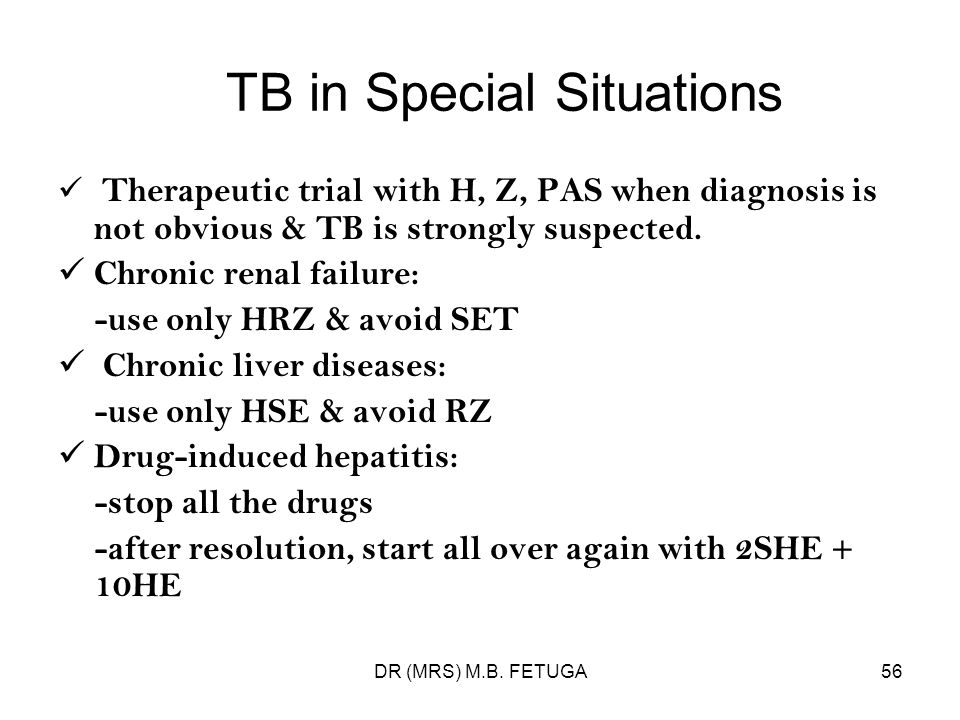 DR (MRS) M.B. FETUGA56 TB in Special Situations Therapeutic trial with H, Z, PAS when diagnosis is not obvious & TB is strongly suspected. Chronic ren