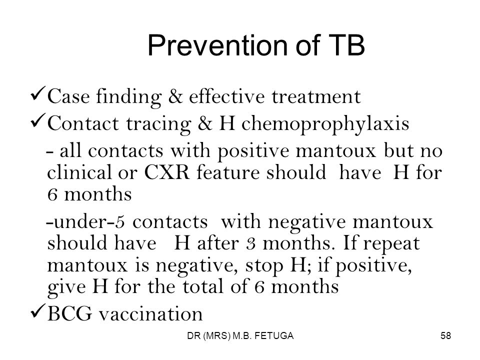 DR (MRS) M.B. FETUGA58 Prevention of TB Case finding & effective treatment Contact tracing & H chemoprophylaxis - all contacts with positive mantoux b