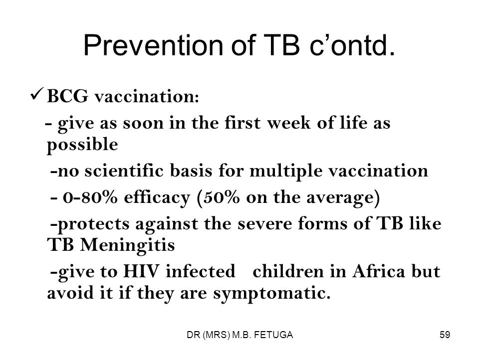 DR (MRS) M.B. FETUGA59 Prevention of TB contd. BCG vaccination: - give as soon in the first week of life as possible -no scientific basis for multiple
