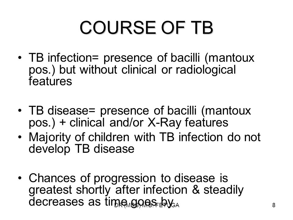 DR (MRS) M.B. FETUGA8 COURSE OF TB TB infection= presence of bacilli (mantoux pos.) but without clinical or radiological features TB disease= presence