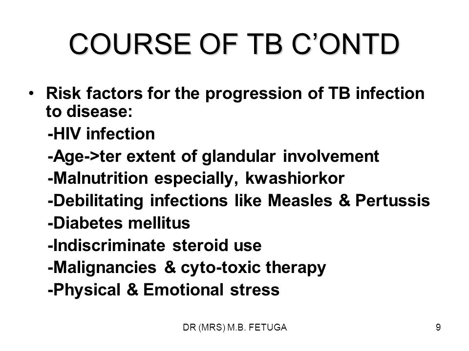 DR (MRS) M.B. FETUGA9 COURSE OF TB CONTD Risk factors for the progression of TB infection to disease: -HIV infection -Age->ter extent of glandular inv