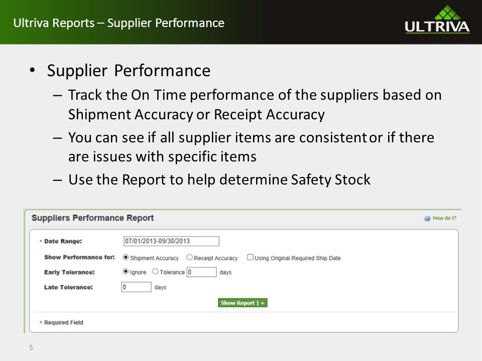 Ultriva Reports – Supplier Performance Supplier Performance – Track the On Time performance of the suppliers based on Shipment Accuracy or Receipt Accuracy – You can see if all supplier items are consistent or if there are issues with specific items – Use the Report to help determine Safety Stock 5
