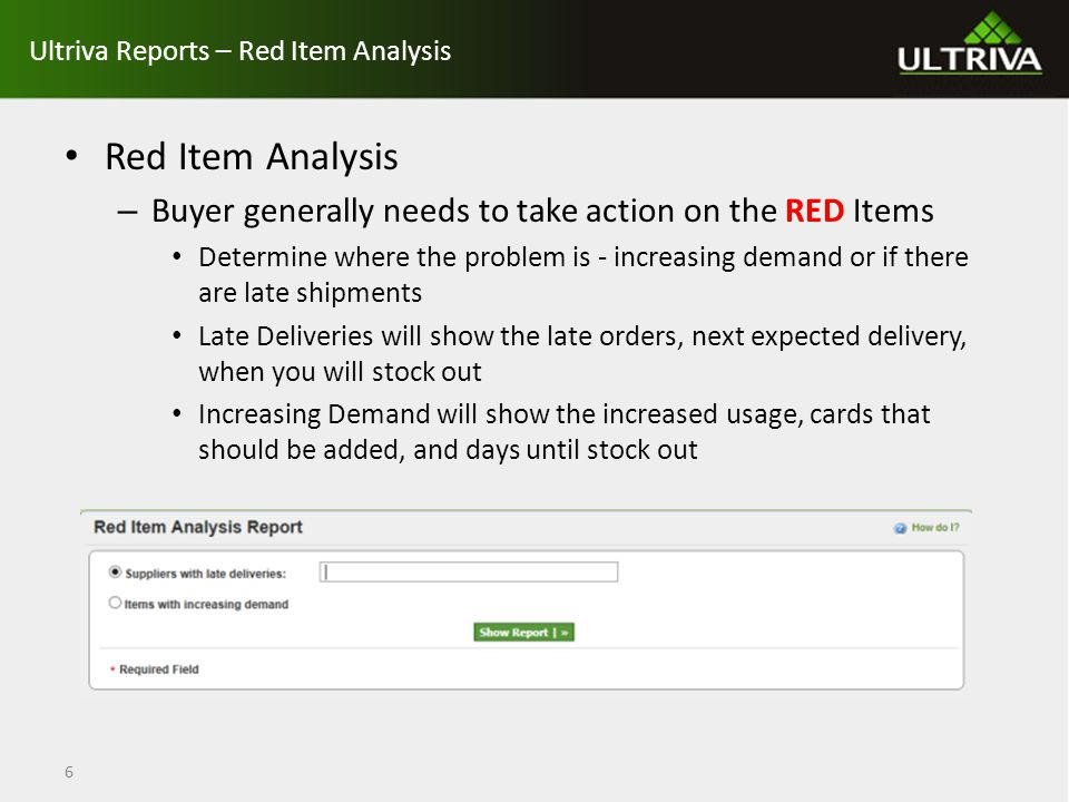 Ultriva Reports – Red Item Analysis Red Item Analysis – Buyer generally needs to take action on the RED Items Determine where the problem is - increasing demand or if there are late shipments Late Deliveries will show the late orders, next expected delivery, when you will stock out Increasing Demand will show the increased usage, cards that should be added, and days until stock out 6