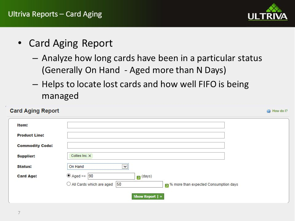 Reports – Cycle Time Cycle Time Report – Compares actual lead time set in Ultriva with the supplier manufacturing lead time and actual transit time with transit time set in Ultriva – Suggestions will be provided if Lead Time and/or Transit Time needs to be analyzed further – You can drill down to the card level to see if all cards are cycled at the same rate 8
