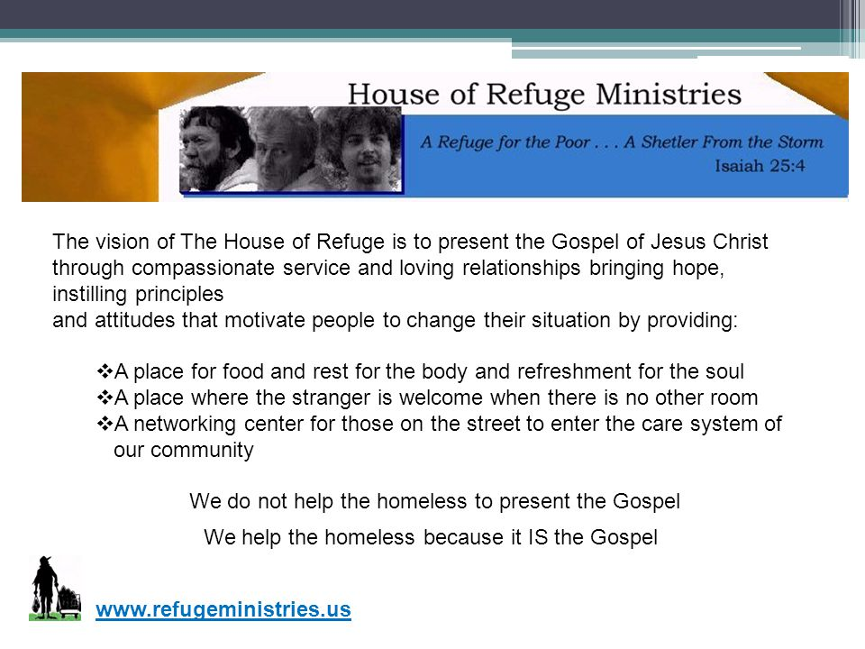 The vision of The House of Refuge is to present the Gospel of Jesus Christ through compassionate service and loving relationships bringing hope, insti