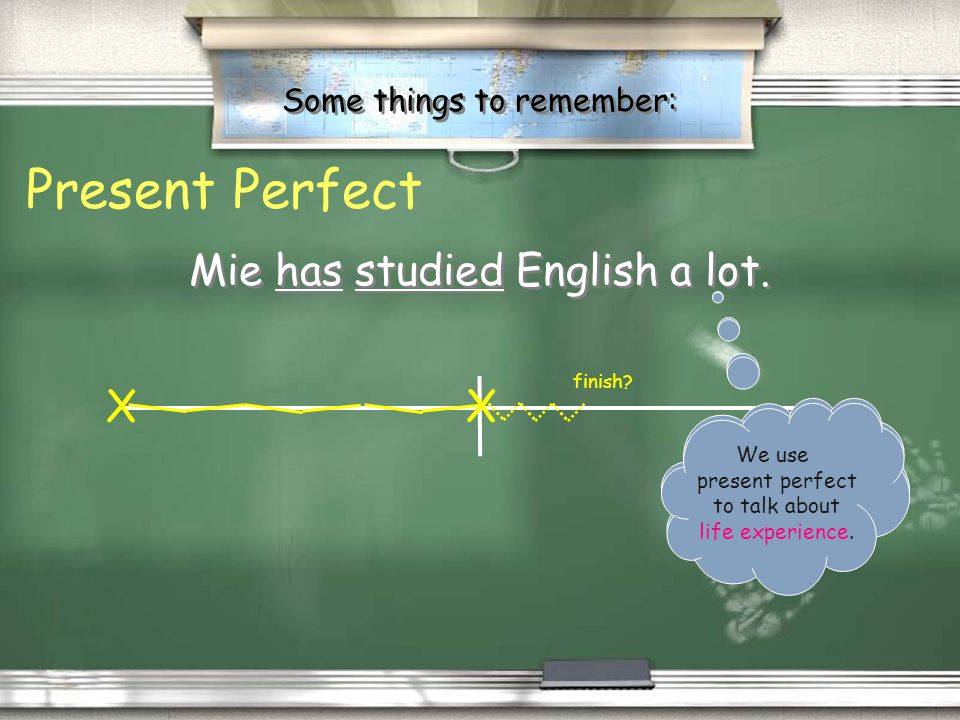 Some things to remember: / Present perfect describes an action that began in the past but affects the present. / …or happened sometime in the past, bu