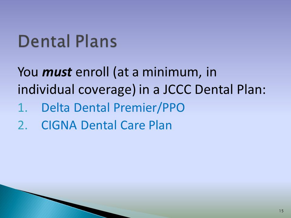 You must enroll (at a minimum, in individual coverage) in a JCCC Dental Plan: 1.Delta Dental Premier/PPO 2.CIGNA Dental Care Plan 15