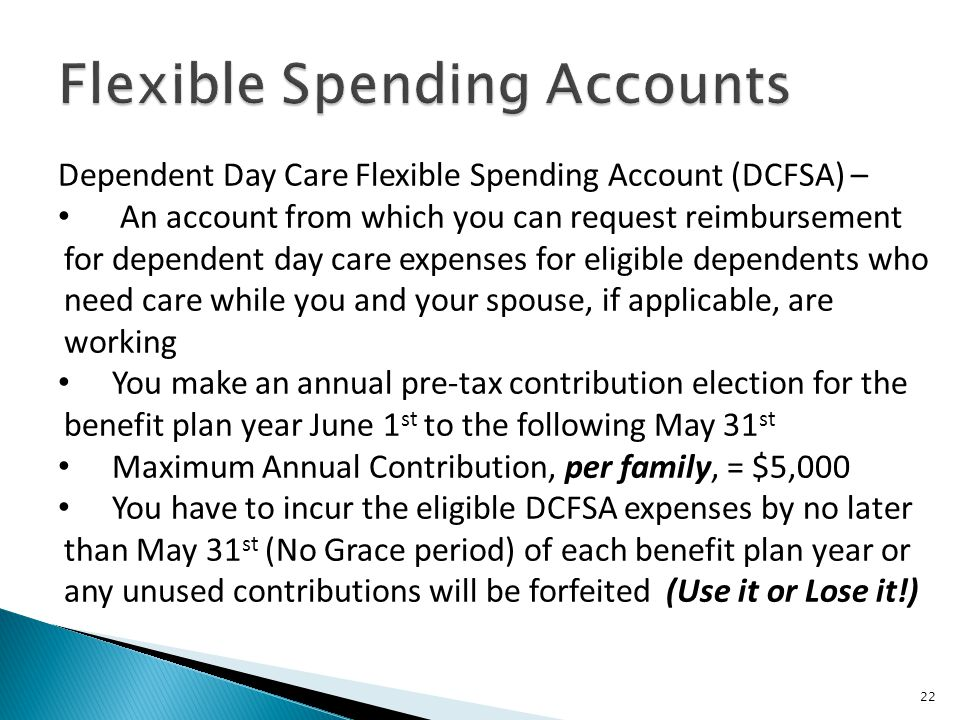 22 Dependent Day Care Flexible Spending Account (DCFSA) – An account from which you can request reimbursement for dependent day care expenses for eligible dependents who need care while you and your spouse, if applicable, are working You make an annual pre-tax contribution election for the benefit plan year June 1 st to the following May 31 st Maximum Annual Contribution, per family, = $5,000 You have to incur the eligible DCFSA expenses by no later than May 31 st (No Grace period) of each benefit plan year or any unused contributions will be forfeited (Use it or Lose it!)