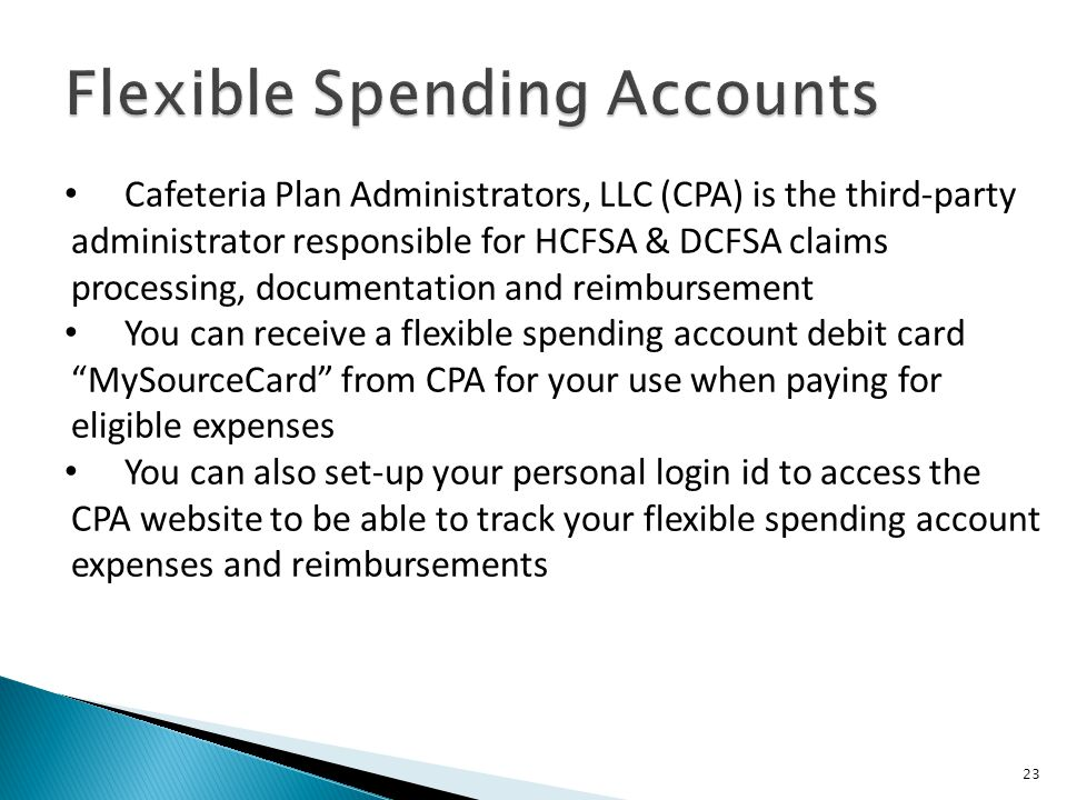 23 Cafeteria Plan Administrators, LLC (CPA) is the third-party administrator responsible for HCFSA & DCFSA claims processing, documentation and reimbursement You can receive a flexible spending account debit card MySourceCard from CPA for your use when paying for eligible expenses You can also set-up your personal login id to access the CPA website to be able to track your flexible spending account expenses and reimbursements