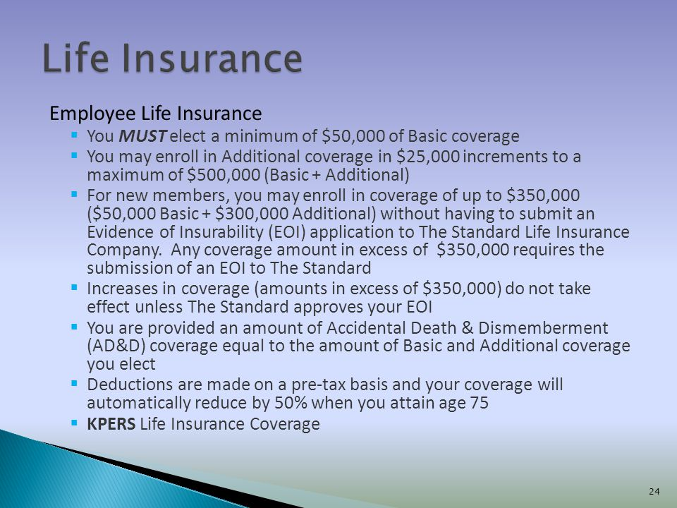 Employee Life Insurance You MUST elect a minimum of $50,000 of Basic coverage You may enroll in Additional coverage in $25,000 increments to a maximum of $500,000 (Basic + Additional) For new members, you may enroll in coverage of up to $350,000 ($50,000 Basic + $300,000 Additional) without having to submit an Evidence of Insurability (EOI) application to The Standard Life Insurance Company.