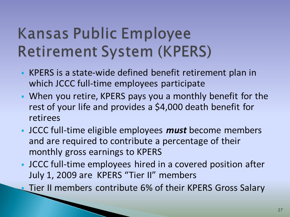 KPERS is a state-wide defined benefit retirement plan in which JCCC full-time employees participate When you retire, KPERS pays you a monthly benefit for the rest of your life and provides a $4,000 death benefit for retirees JCCC full-time eligible employees must become members and are required to contribute a percentage of their monthly gross earnings to KPERS JCCC full-time employees hired in a covered position after July 1, 2009 are KPERS Tier II members Tier II members contribute 6% of their KPERS Gross Salary 27