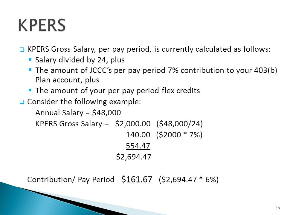 KPERS Gross Salary, per pay period, is currently calculated as follows: Salary divided by 24, plus The amount of JCCCs per pay period 7% contribution