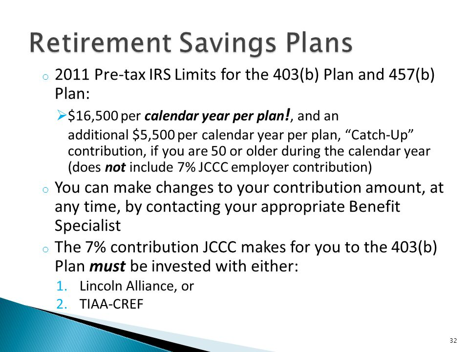 o 2011 Pre-tax IRS Limits for the 403(b) Plan and 457(b) Plan: $16,500 per calendar year per plan !, and an additional $5,500 per calendar year per pl