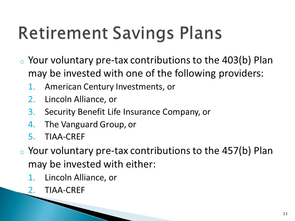 o Your voluntary pre-tax contributions to the 403(b) Plan may be invested with one of the following providers: 1.American Century Investments, or 2.Lincoln Alliance, or 3.Security Benefit Life Insurance Company, or 4.The Vanguard Group, or 5.TIAA-CREF o Your voluntary pre-tax contributions to the 457(b) Plan may be invested with either: 1.Lincoln Alliance, or 2.TIAA-CREF 33