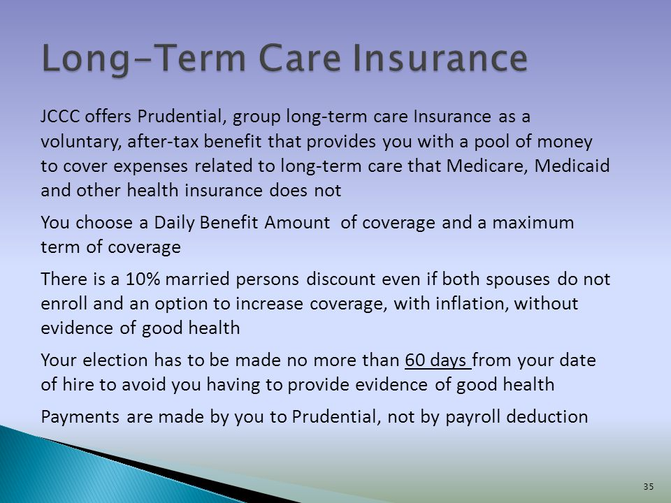 JCCC offers Prudential, group long-term care Insurance as a voluntary, after-tax benefit that provides you with a pool of money to cover expenses rela