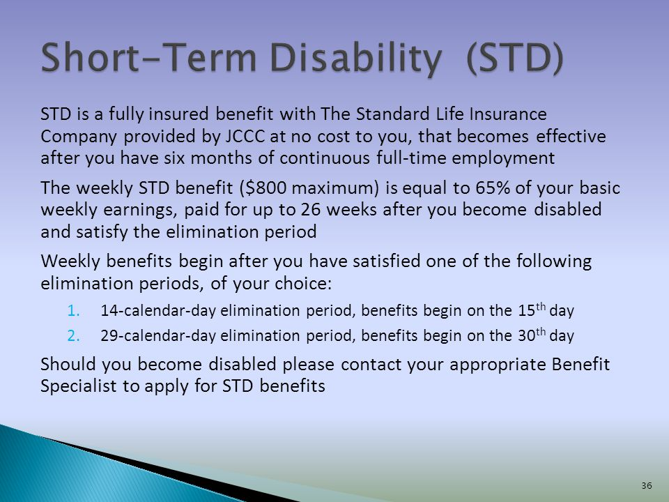 STD is a fully insured benefit with The Standard Life Insurance Company provided by JCCC at no cost to you, that becomes effective after you have six