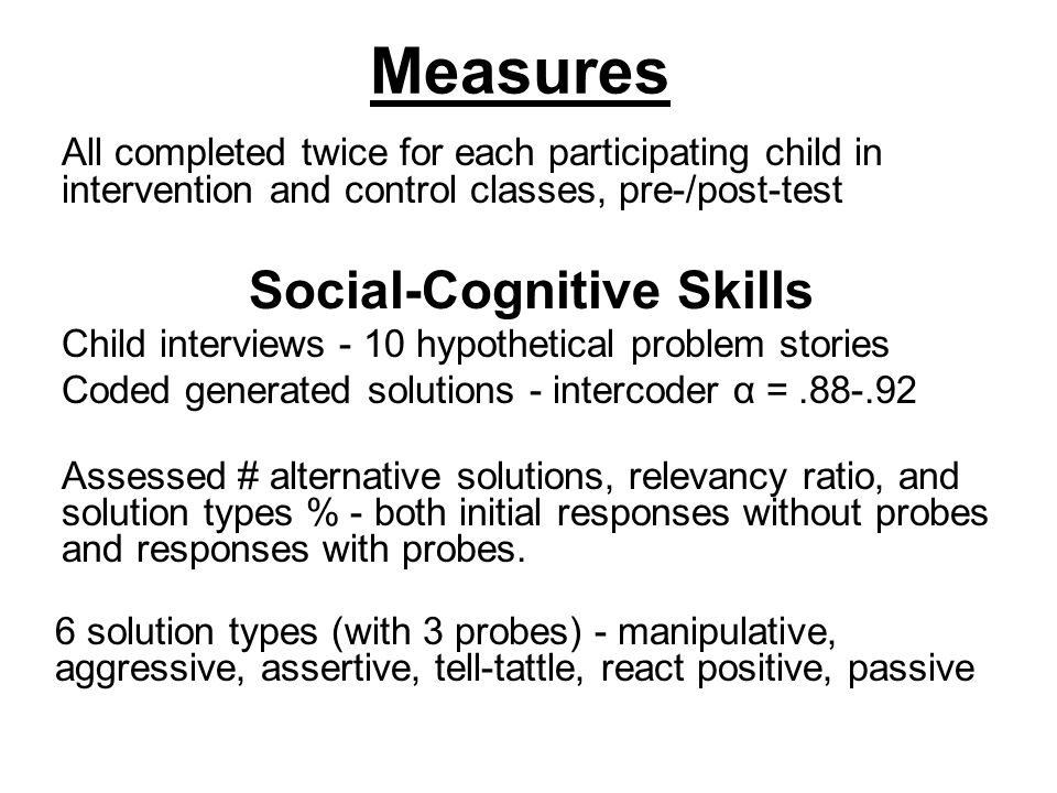 Measures All completed twice for each participating child in intervention and control classes, pre-/post-test Social-Cognitive Skills Child interviews - 10 hypothetical problem stories Coded generated solutions - intercoder α =.88-.92 Assessed # alternative solutions, relevancy ratio, and solution types % - both initial responses without probes and responses with probes.