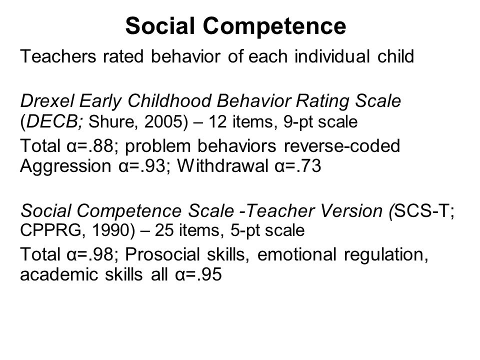 Social Competence Teachers rated behavior of each individual child Drexel Early Childhood Behavior Rating Scale (DECB; Shure, 2005) – 12 items, 9-pt scale Total α=.88; problem behaviors reverse-coded Aggression α=.93; Withdrawal α=.73 Social Competence Scale -Teacher Version (SCS-T; CPPRG, 1990) – 25 items, 5-pt scale Total α=.98; Prosocial skills, emotional regulation, academic skills all α=.95