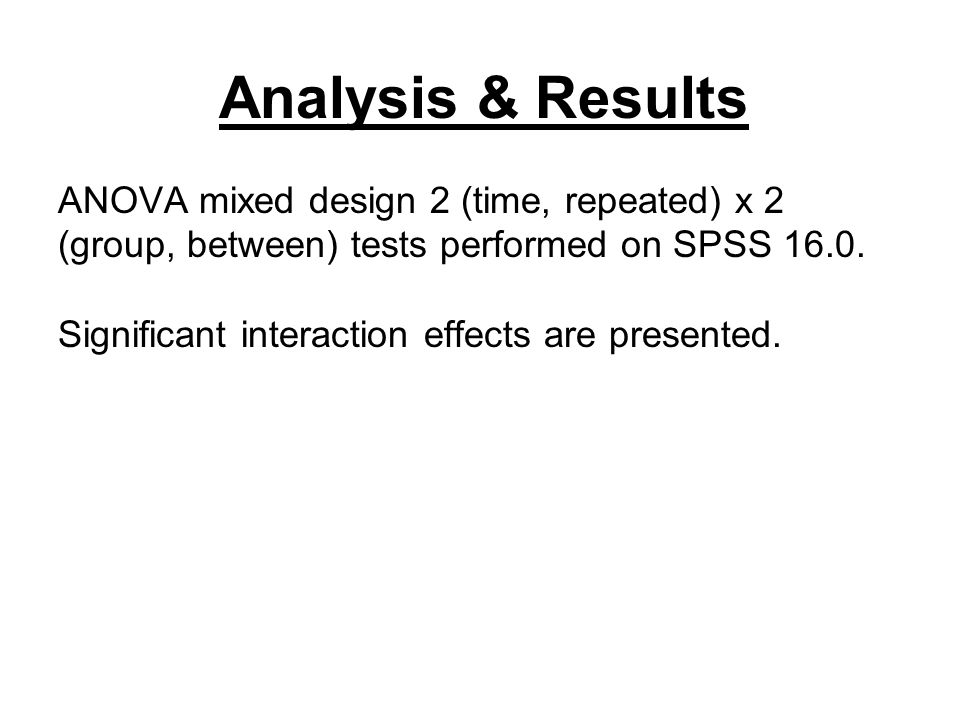 Analysis & Results ANOVA mixed design 2 (time, repeated) x 2 (group, between) tests performed on SPSS 16.0. Significant interaction effects are presen