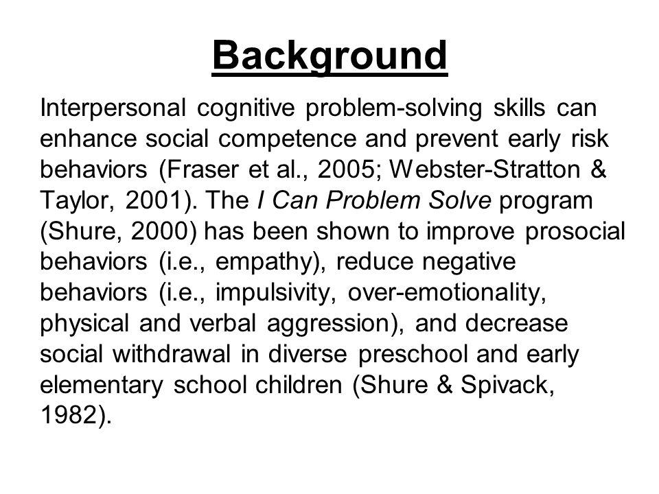 Background Interpersonal cognitive problem-solving skills can enhance social competence and prevent early risk behaviors (Fraser et al., 2005; Webster