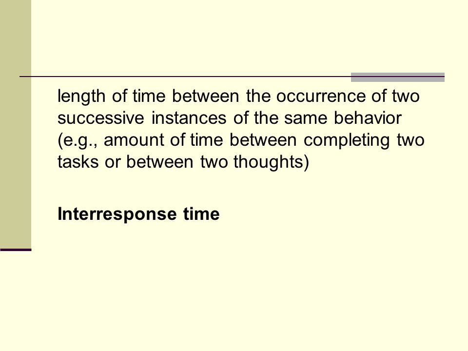 length of time between the occurrence of two successive instances of the same behavior (e.g., amount of time between completing two tasks or between two thoughts) Interresponse time