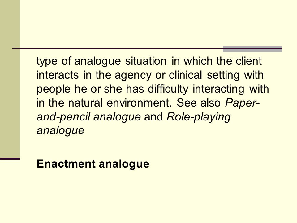 type of analogue situation in which the client interacts in the agency or clinical setting with people he or she has difficulty interacting with in the natural environment.