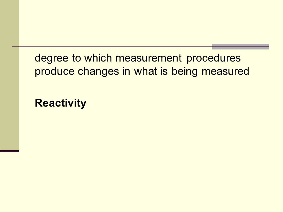 degree to which measurement procedures produce changes in what is being measured Reactivity